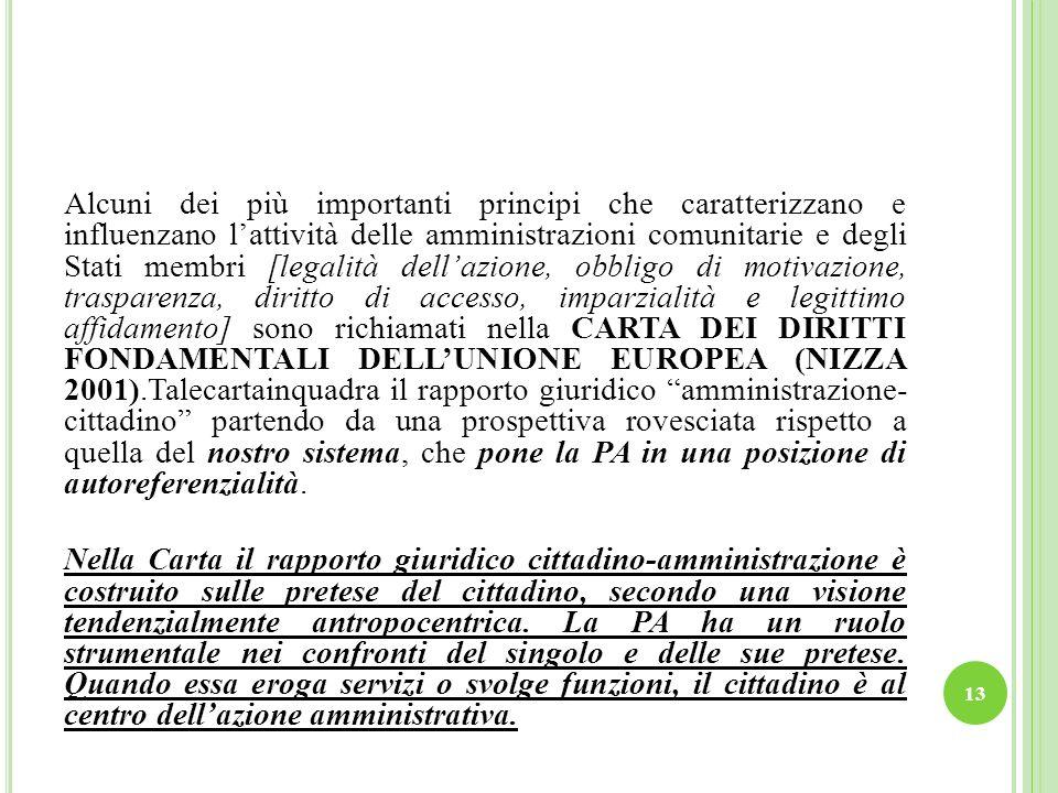 Alcuni dei più importanti principi che caratterizzano e influenzano l'attività delle amministrazioni comunitarie e degli Stati membri [legalità dell'azione, obbligo di motivazione, trasparenza, diritto di accesso, imparzialità e legittimo affidamento] sono richiamati nella CARTA DEI DIRITTI FONDAMENTALI DELL'UNIONE EUROPEA (NIZZA 2001).Talecartainquadra il rapporto giuridico amministrazione- cittadino partendo da una prospettiva rovesciata rispetto a quella del nostro sistema, che pone la PA in una posizione di autoreferenzialità.